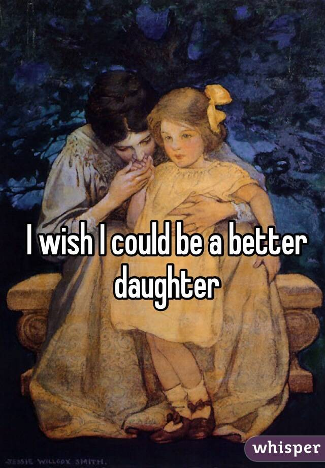 I wish I could be a better daughter