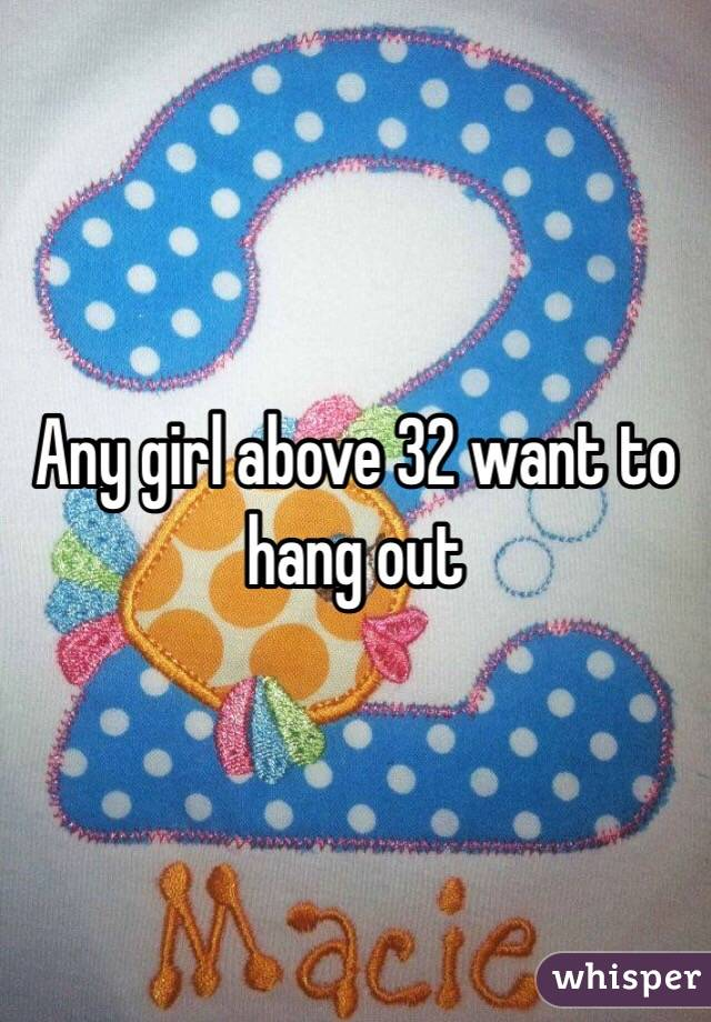 Any girl above 32 want to hang out