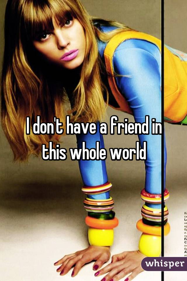 I don't have a friend in this whole world