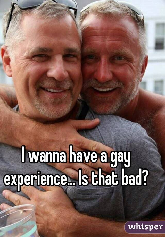 I wanna have a gay experience... Is that bad?