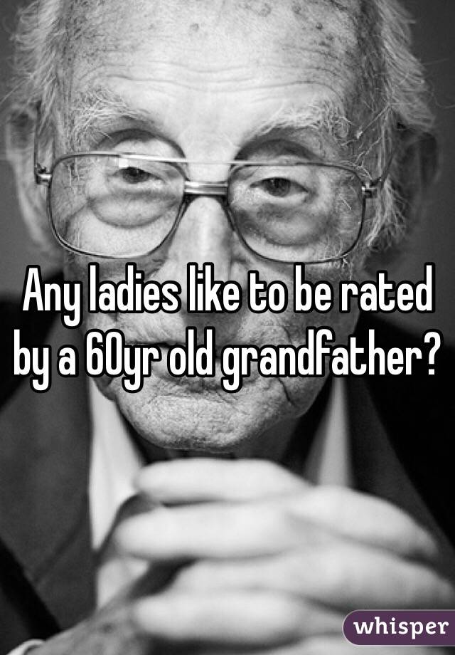 Any ladies like to be rated by a 60yr old grandfather?
