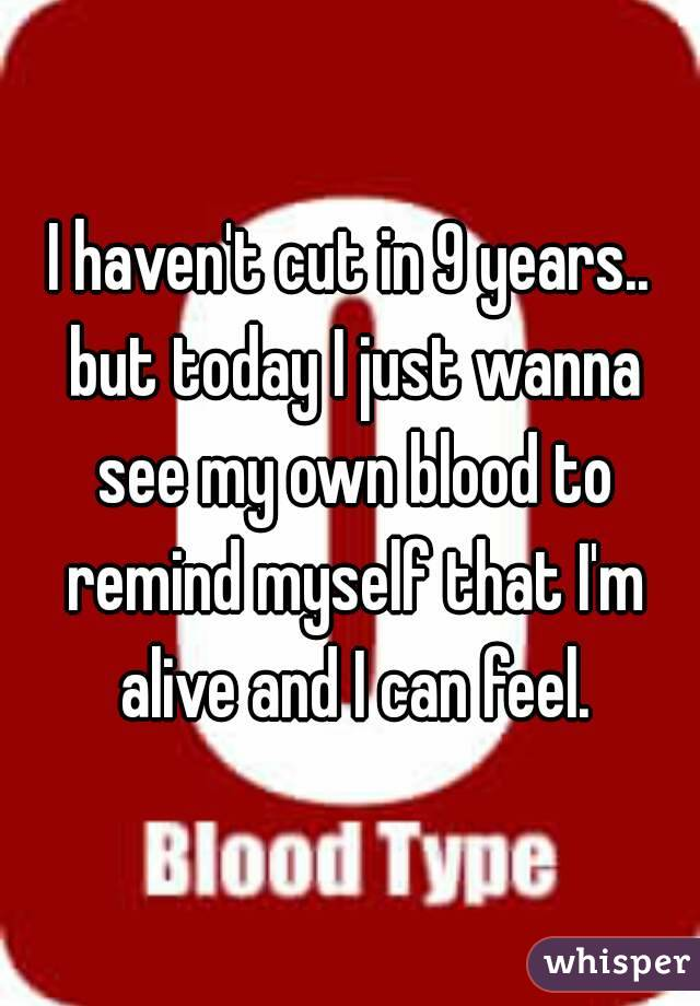 I haven't cut in 9 years.. but today I just wanna see my own blood to remind myself that I'm alive and I can feel.