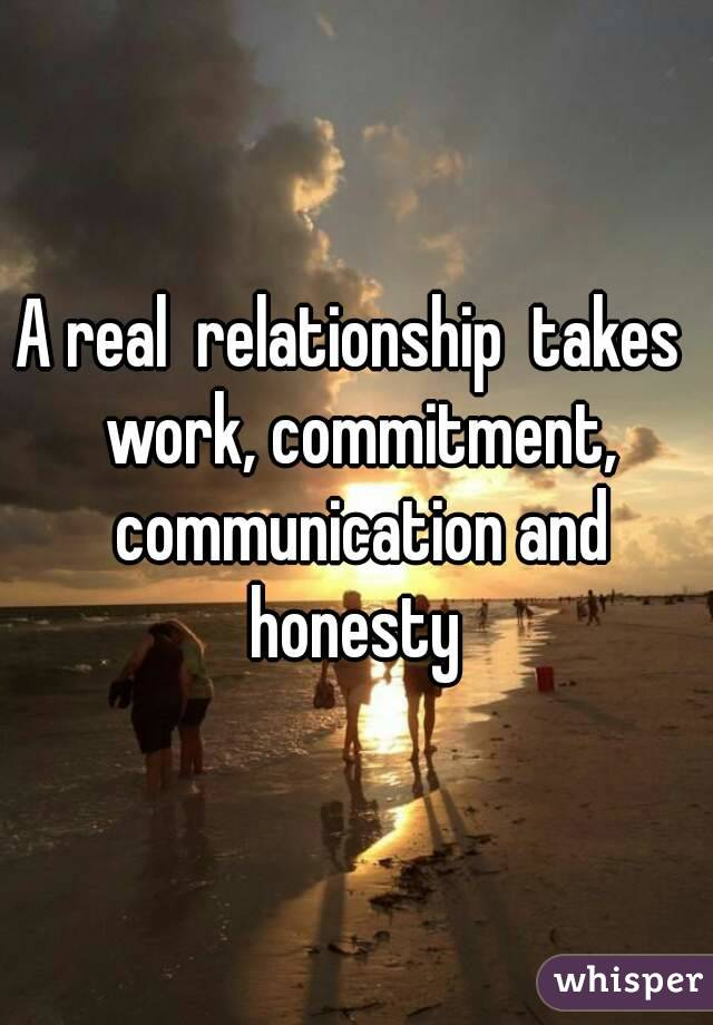 A real  relationship  takes  work, commitment, communication and honesty