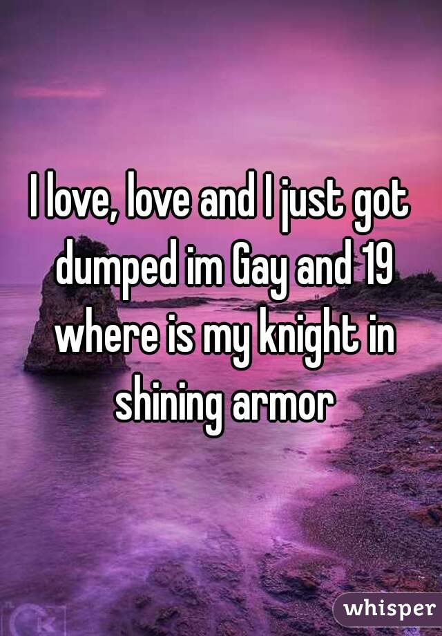 I love, love and I just got dumped im Gay and 19 where is my knight in shining armor
