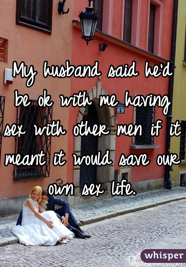 My husband said he'd be ok with me having sex with other men if it meant it would save our own sex life.