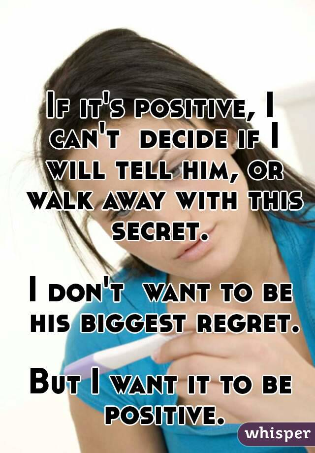 If it's positive, I can't  decide if I will tell him, or walk away with this secret.   I don't  want to be his biggest regret.  But I want it to be positive.