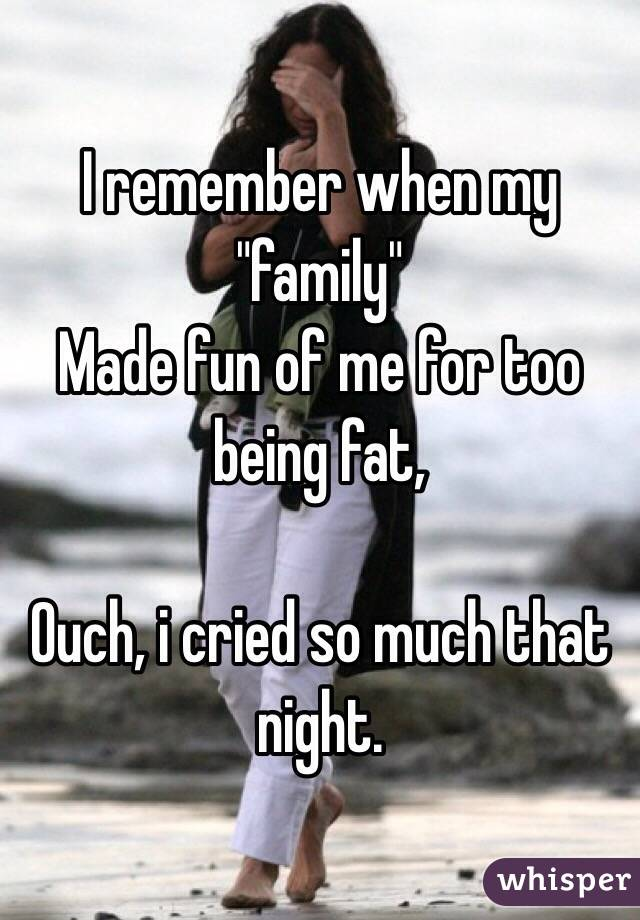 "I remember when my ""family"" Made fun of me for too being fat,  Ouch, i cried so much that night."