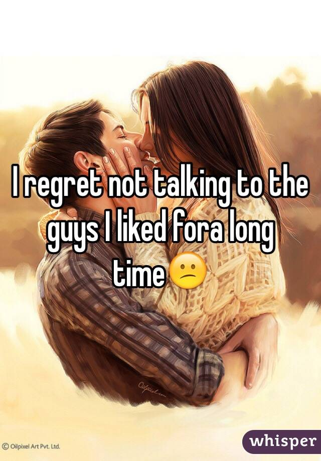 I regret not talking to the guys I liked fora long time😕