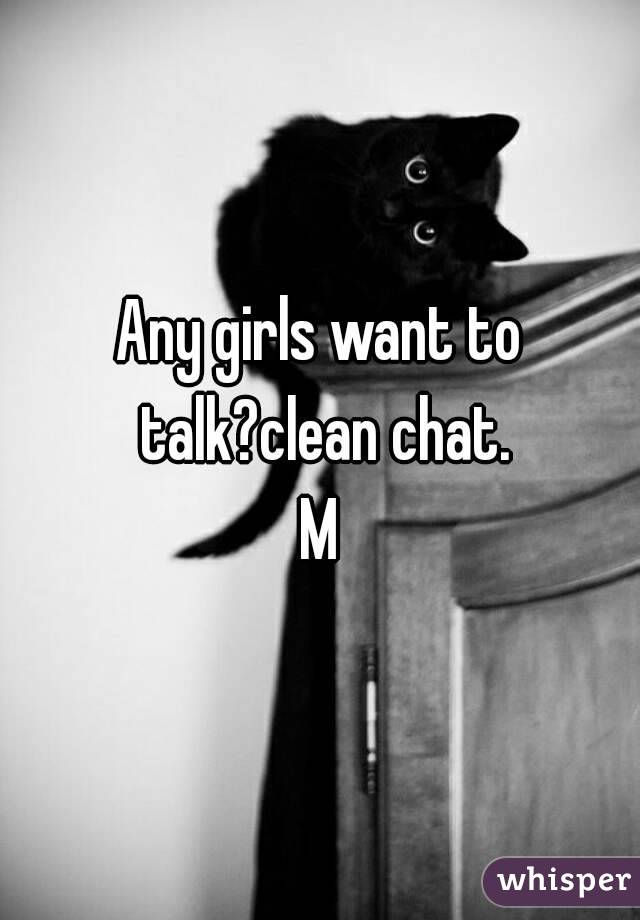 Any girls want to talk?clean chat. M