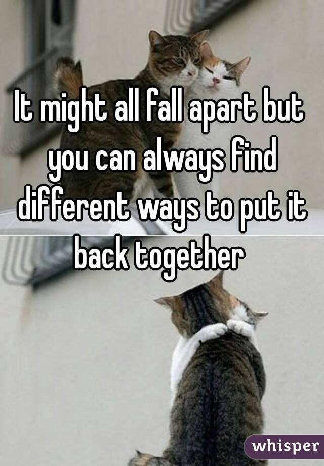 It might all fall apart but you can always find different ways to put it back together