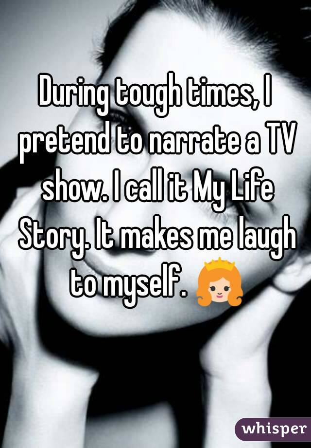 During tough times, I pretend to narrate a TV show. I call it My Life Story. It makes me laugh to myself. 👸