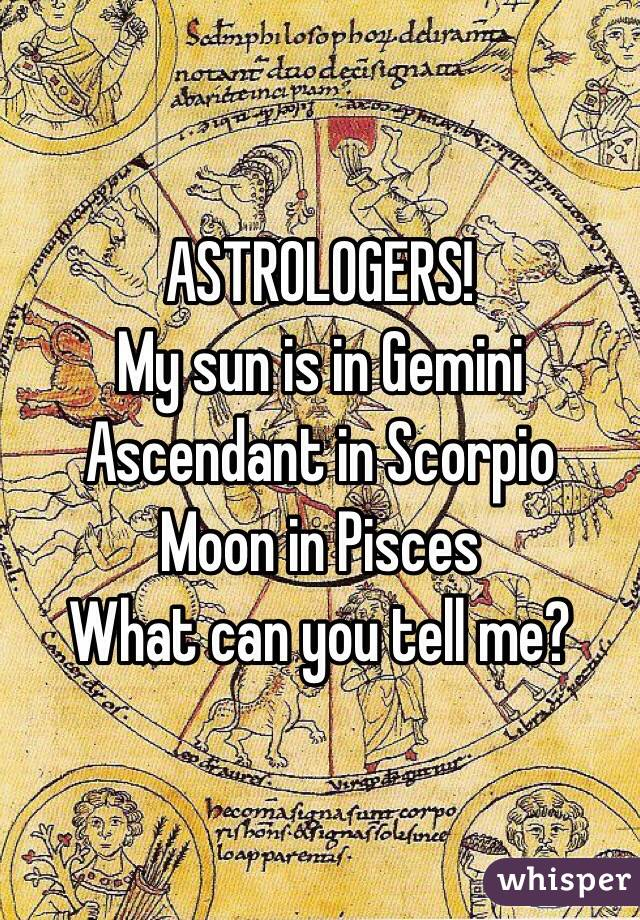 ASTROLOGERS! My sun is in Gemini Ascendant in Scorpio Moon in Pisces What can you tell me?