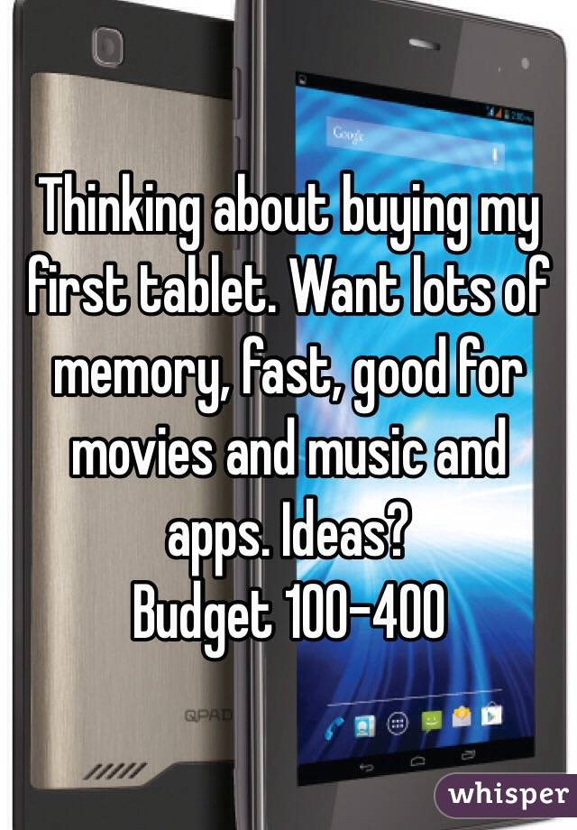 Thinking about buying my first tablet. Want lots of memory, fast, good for movies and music and apps. Ideas?  Budget 100-400