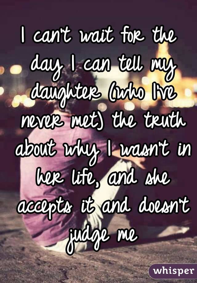 I can't wait for the day I can tell my daughter (who I've never met) the truth about why I wasn't in her life, and she accepts it and doesn't judge me