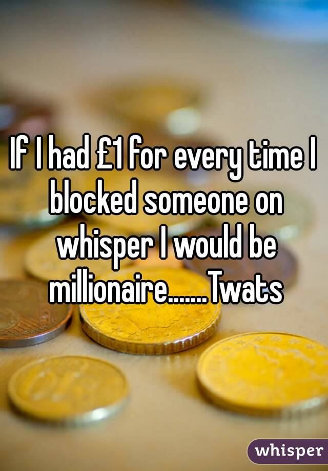 If I had £1 for every time I blocked someone on whisper I would be millionaire.......Twats