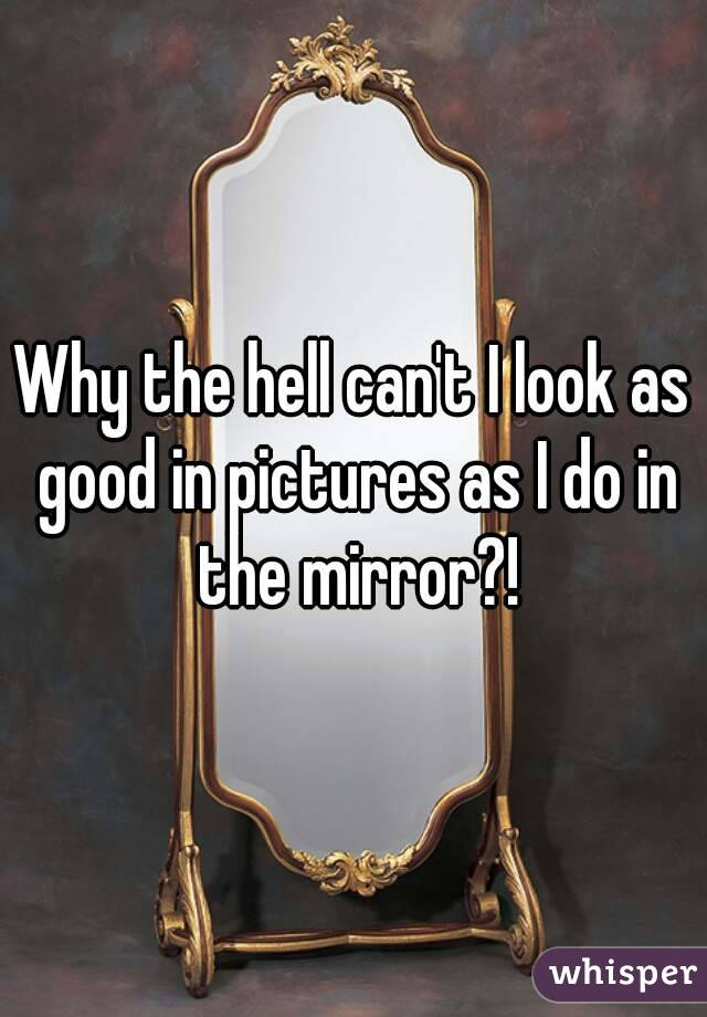 Why the hell can't I look as good in pictures as I do in the mirror?!