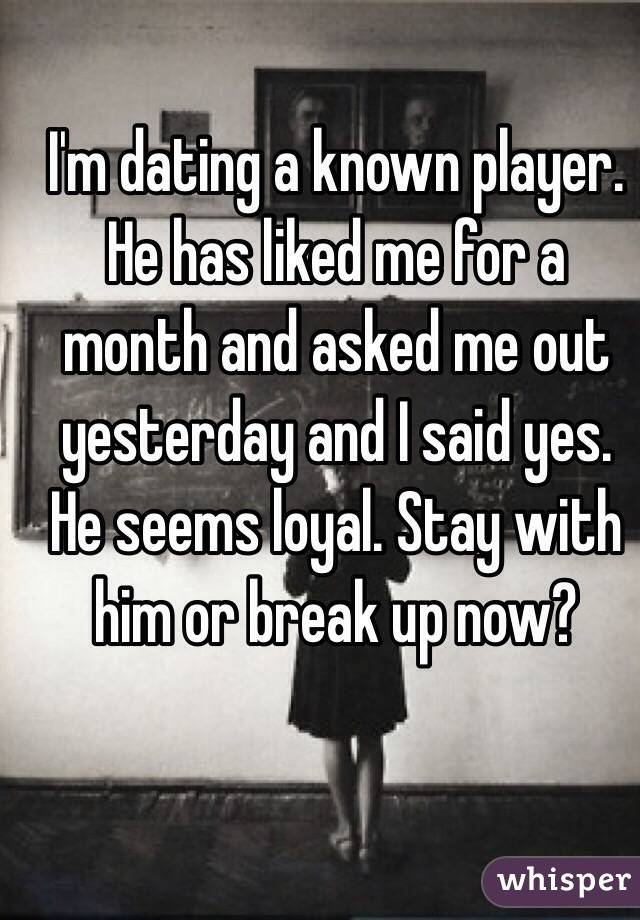I'm dating a known player. He has liked me for a month and asked me out yesterday and I said yes. He seems loyal. Stay with him or break up now?