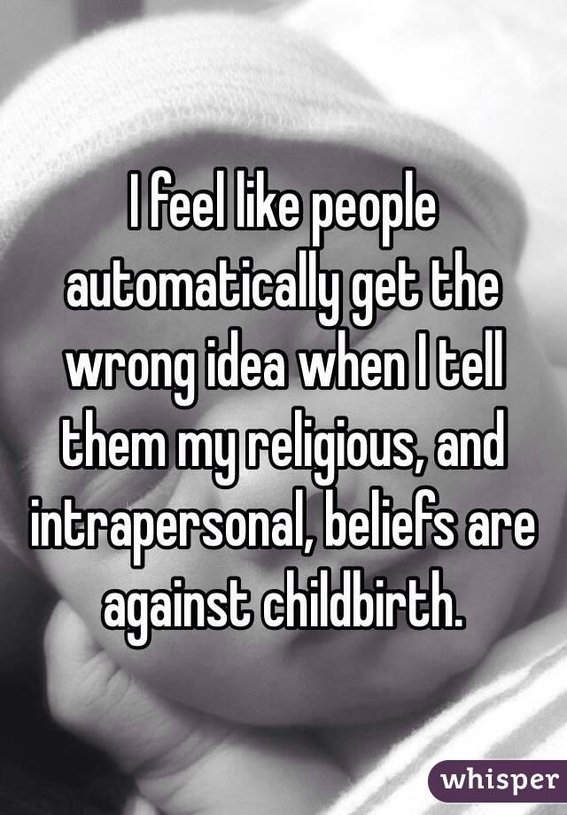 I feel like people automatically get the wrong idea when I tell them my religious, and intrapersonal, beliefs are against childbirth.