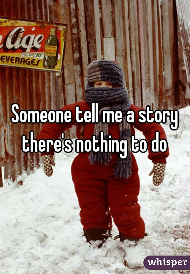 Someone tell me a story there's nothing to do