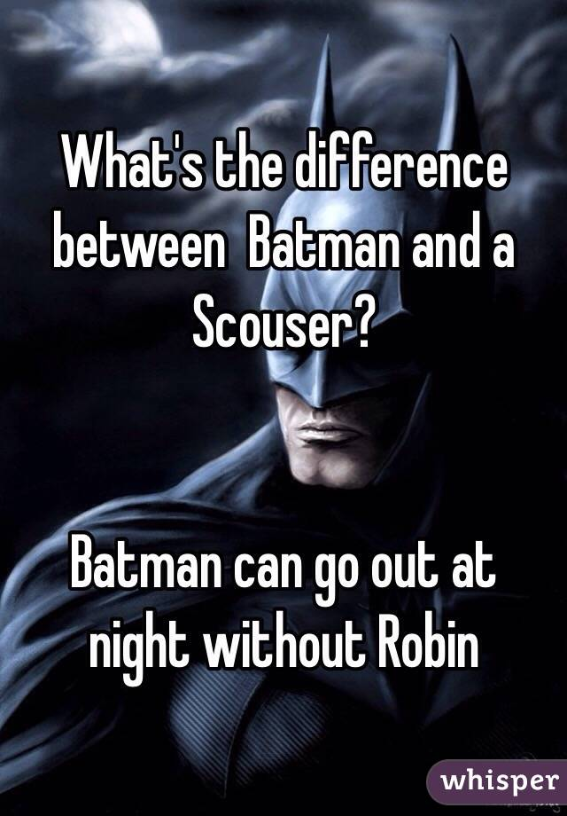 What's the difference between  Batman and a Scouser?   Batman can go out at night without Robin