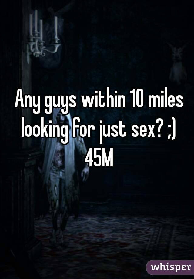 Any guys within 10 miles looking for just sex? ;)  45M