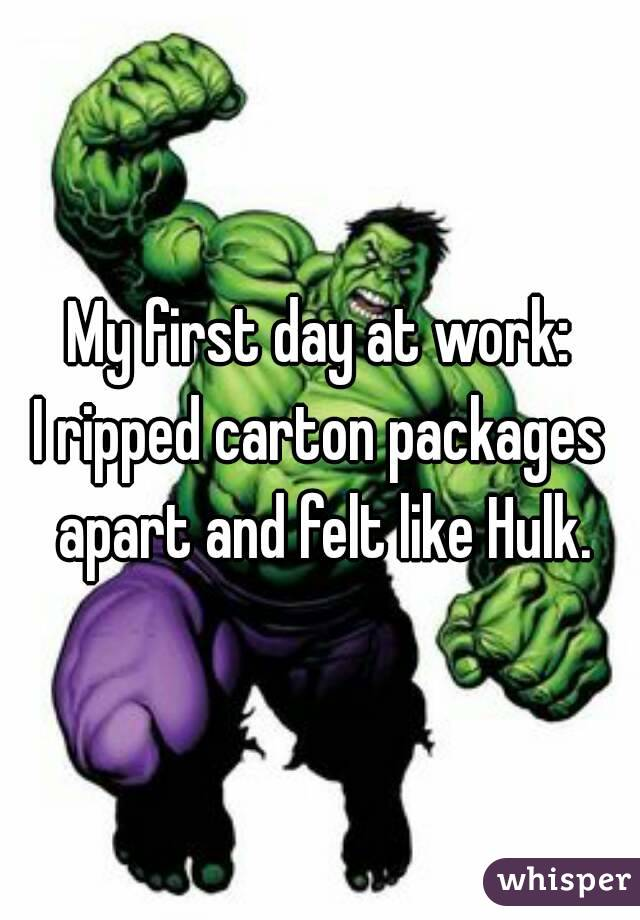 My first day at work: I ripped carton packages apart and felt like Hulk.