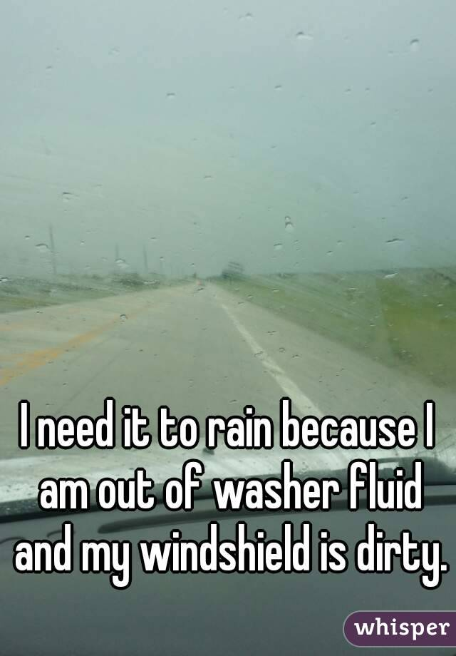 I need it to rain because I am out of washer fluid and my windshield is dirty.