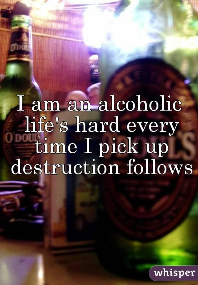 I am an alcoholic life's hard every time I pick up destruction follows