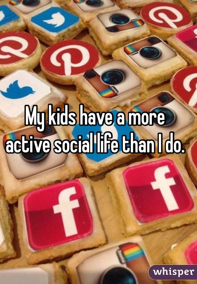 My kids have a more active social life than I do.