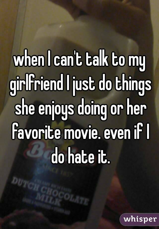 when I can't talk to my girlfriend I just do things she enjoys doing or her favorite movie. even if I do hate it.