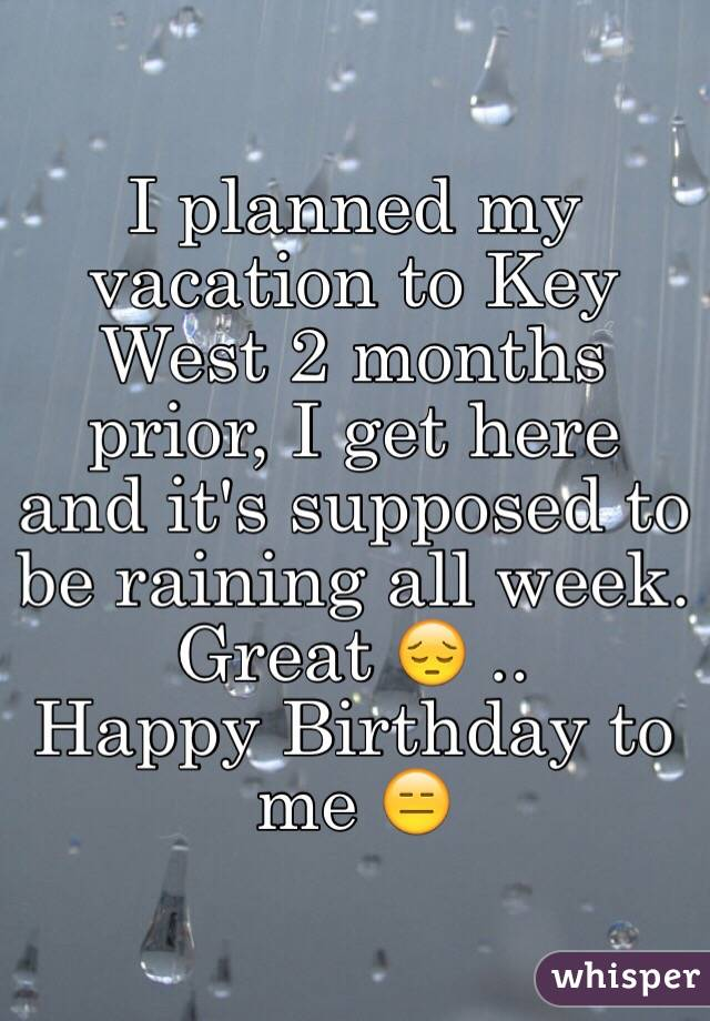 I planned my vacation to Key West 2 months prior, I get here and it's supposed to be raining all week. Great 😔 .. Happy Birthday to me 😑