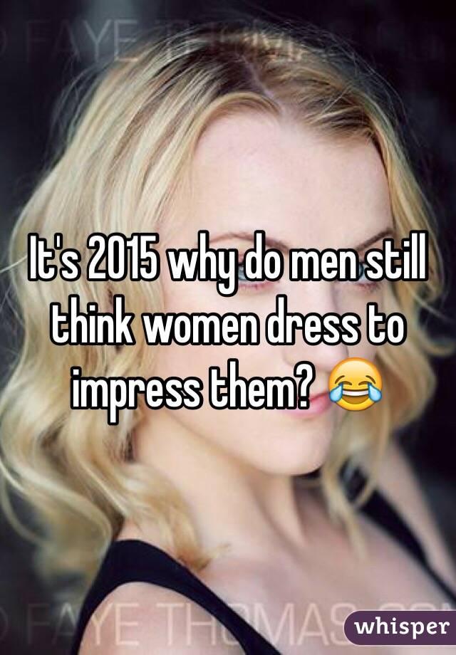 It's 2015 why do men still think women dress to impress them? 😂