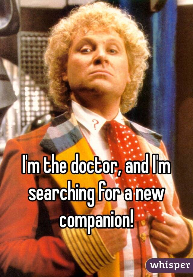 I'm the doctor, and I'm searching for a new companion!