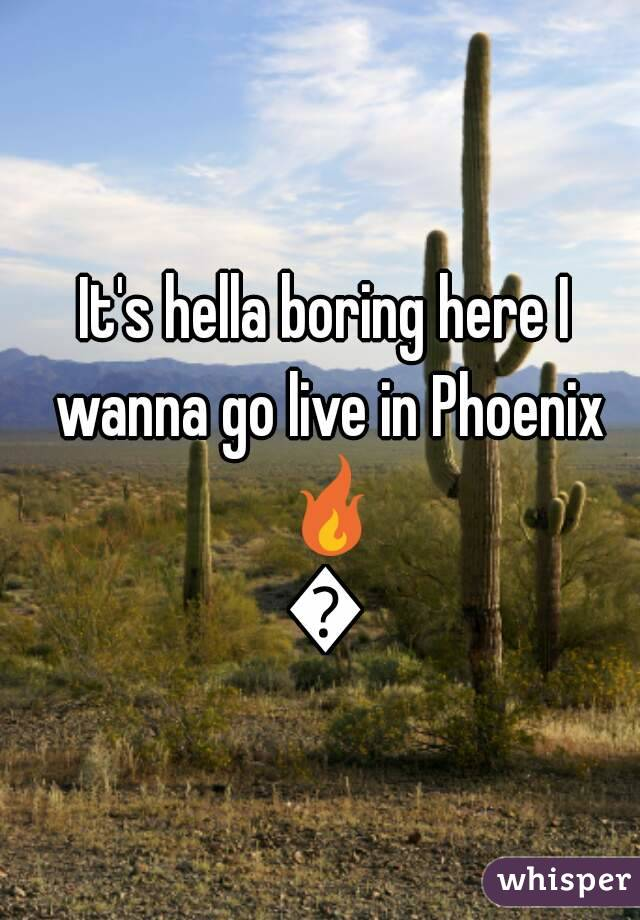 It's hella boring here I wanna go live in Phoenix 🔥🔥