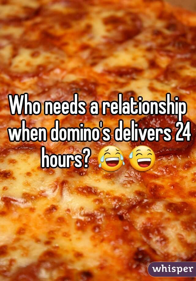 Who needs a relationship when domino's delivers 24 hours? 😂😅