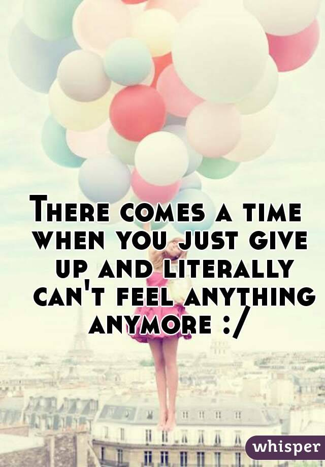 There comes a time  when you just give up and literally can't feel anything anymore :/