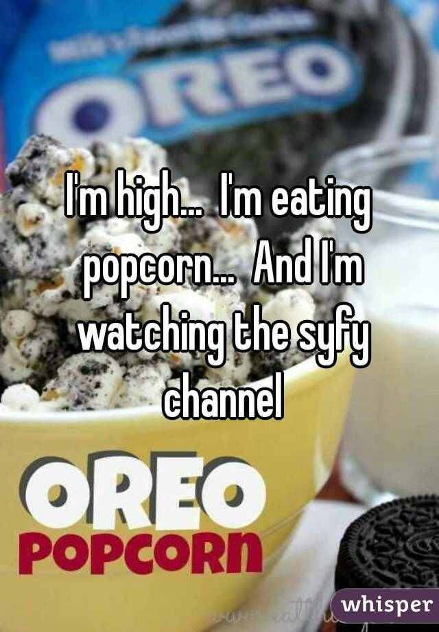 I'm high...  I'm eating popcorn...  And I'm watching the syfy channel