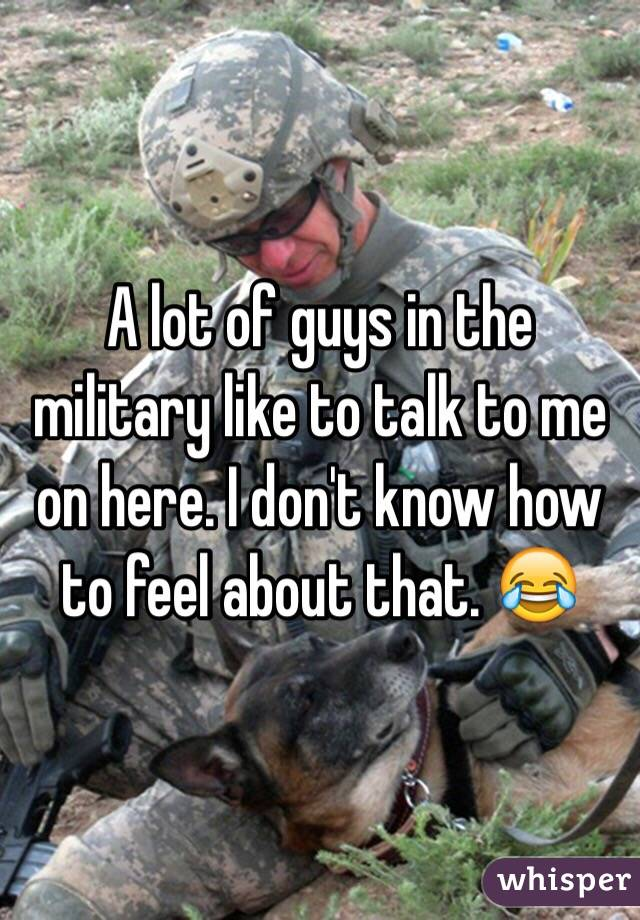 A lot of guys in the military like to talk to me on here. I don't know how to feel about that. 😂