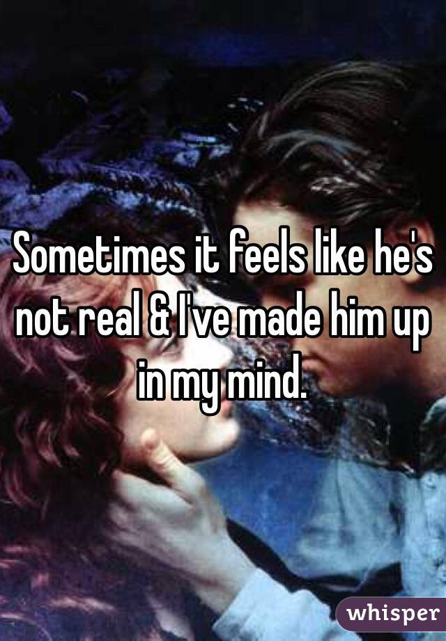 Sometimes it feels like he's not real & I've made him up in my mind.