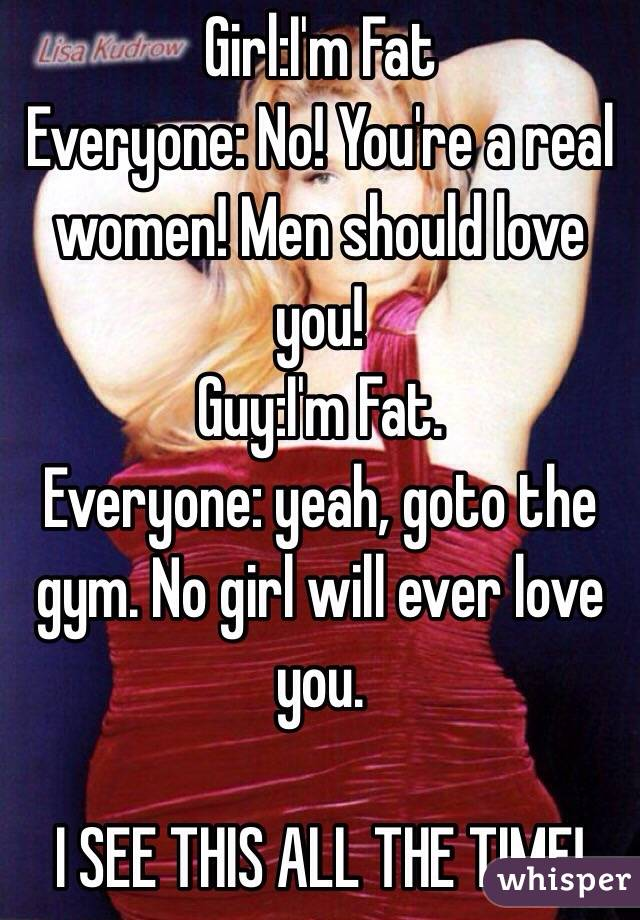 Girl:I'm Fat Everyone: No! You're a real women! Men should love you! Guy:I'm Fat. Everyone: yeah, goto the gym. No girl will ever love you.  I SEE THIS ALL THE TIME!