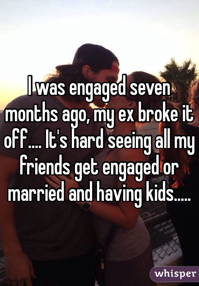 I was engaged seven months ago, my ex broke it off.... It's hard seeing all my friends get engaged or married and having kids.....