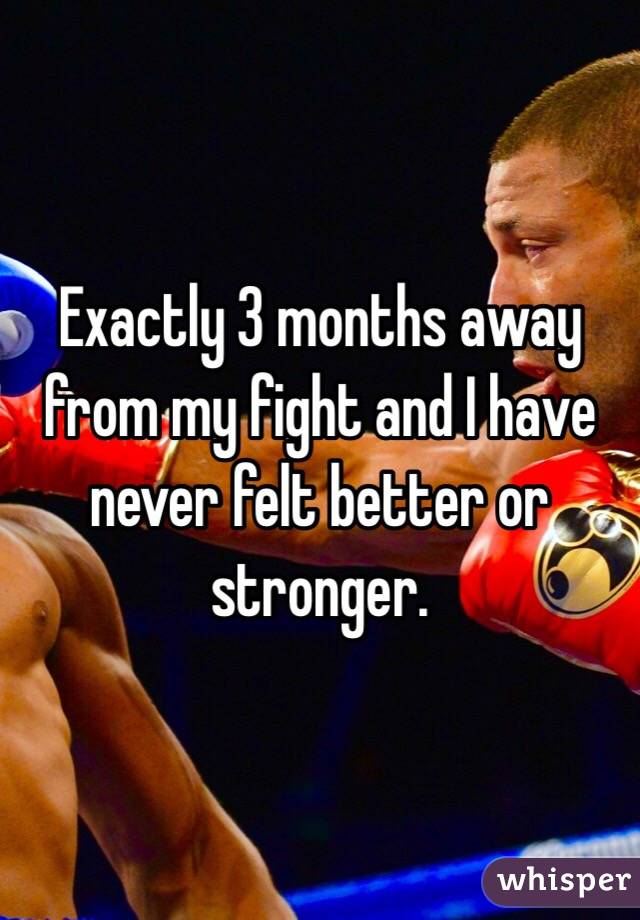 Exactly 3 months away from my fight and I have never felt better or stronger.