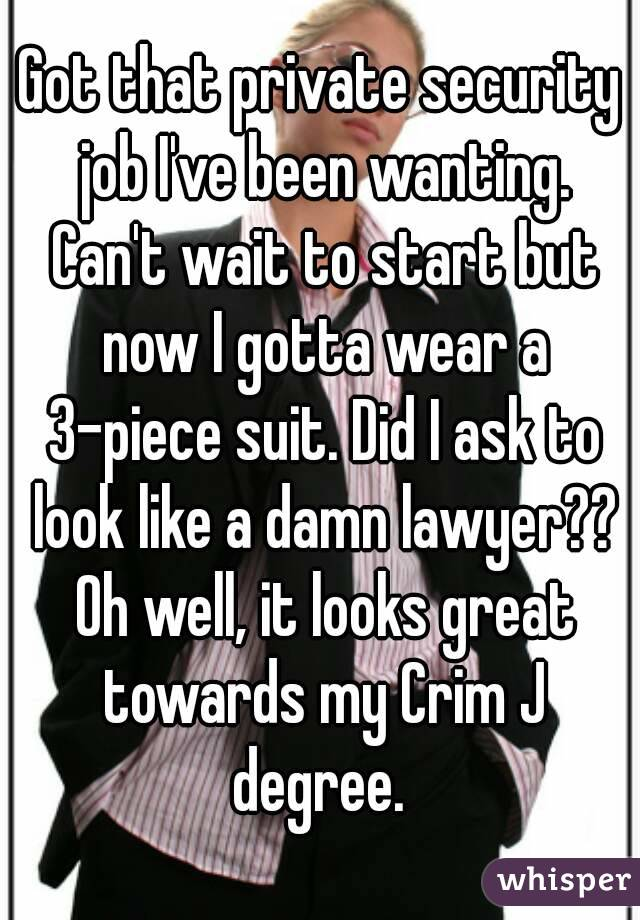 Got that private security job I've been wanting. Can't wait to start but now I gotta wear a 3-piece suit. Did I ask to look like a damn lawyer?? Oh well, it looks great towards my Crim J degree.
