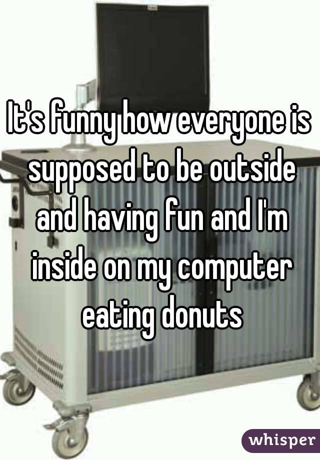 It's funny how everyone is supposed to be outside and having fun and I'm inside on my computer eating donuts