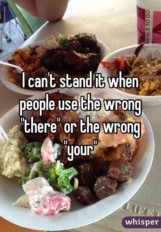 """I can't stand it when people use the wrong """"there"""" or the wrong """"your"""""""