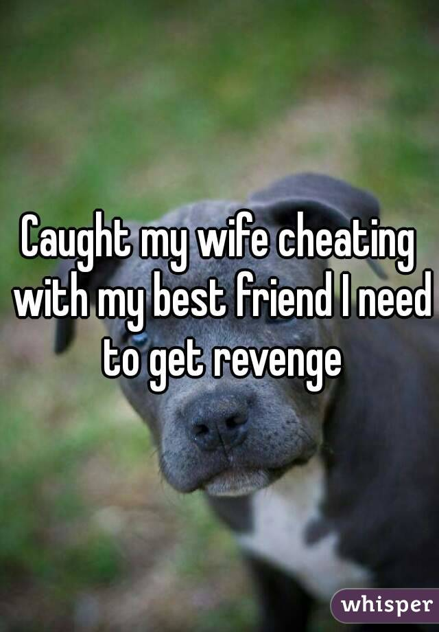 Caught my wife cheating with my best friend I need to get revenge