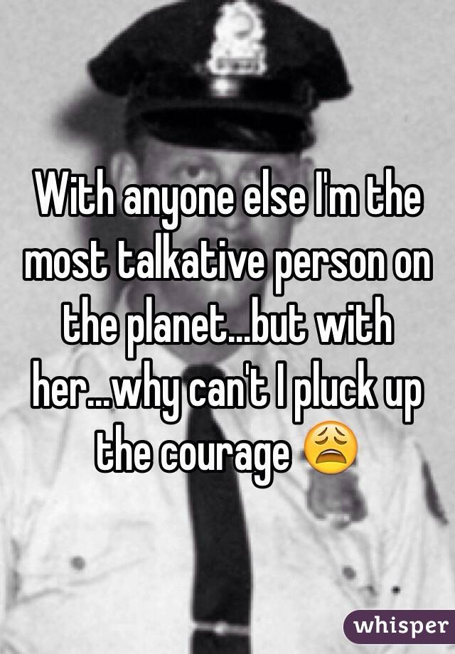 With anyone else I'm the most talkative person on the planet...but with her...why can't I pluck up the courage 😩