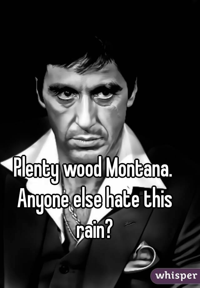 Plenty wood Montana. Anyone else hate this rain?