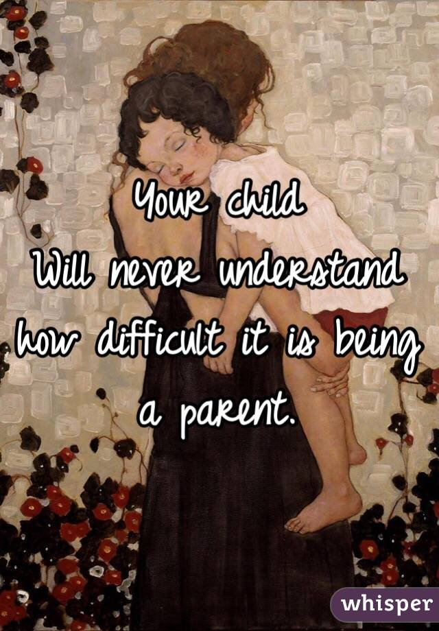 Your child Will never understand how difficult it is being a parent.