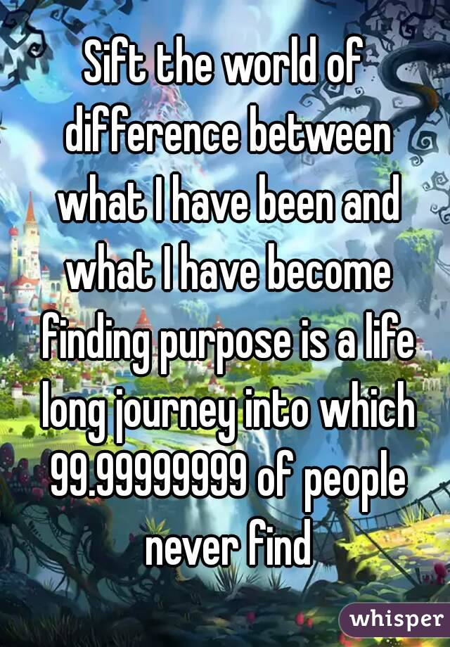 Sift the world of difference between what I have been and what I have become finding purpose is a life long journey into which 99.99999999 of people never find